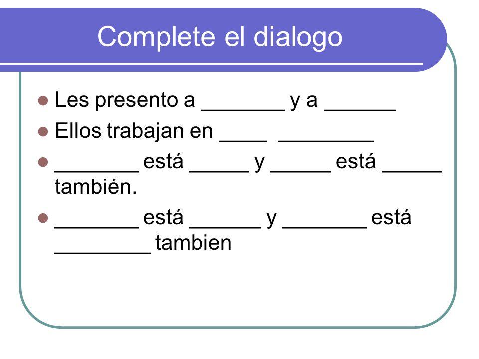 Complete el dialogo Les presento a _______ y a ______ Ellos trabajan en ____ ________ _______ está _____ y _____ está _____ también. _______ está ____