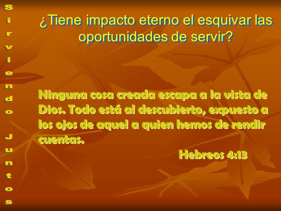 ¿Tiene impacto eterno el esquivar las oportunidades de servir? Ninguna cosa creada escapa a la vista de Dios. Todo está al descubierto, expuesto a los