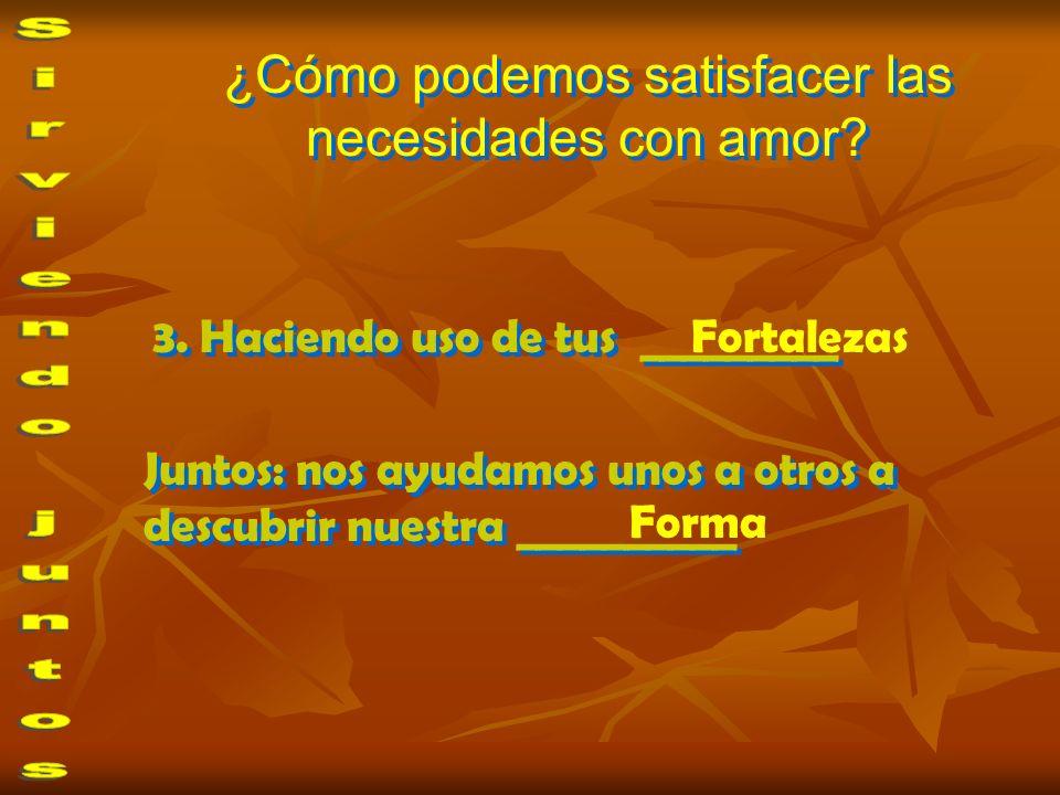 ¿Cómo podemos satisfacer las necesidades con amor? 3. Haciendo uso de tus _________ Fortalezas Juntos: nos ayudamos unos a otros a descubrir nuestra _