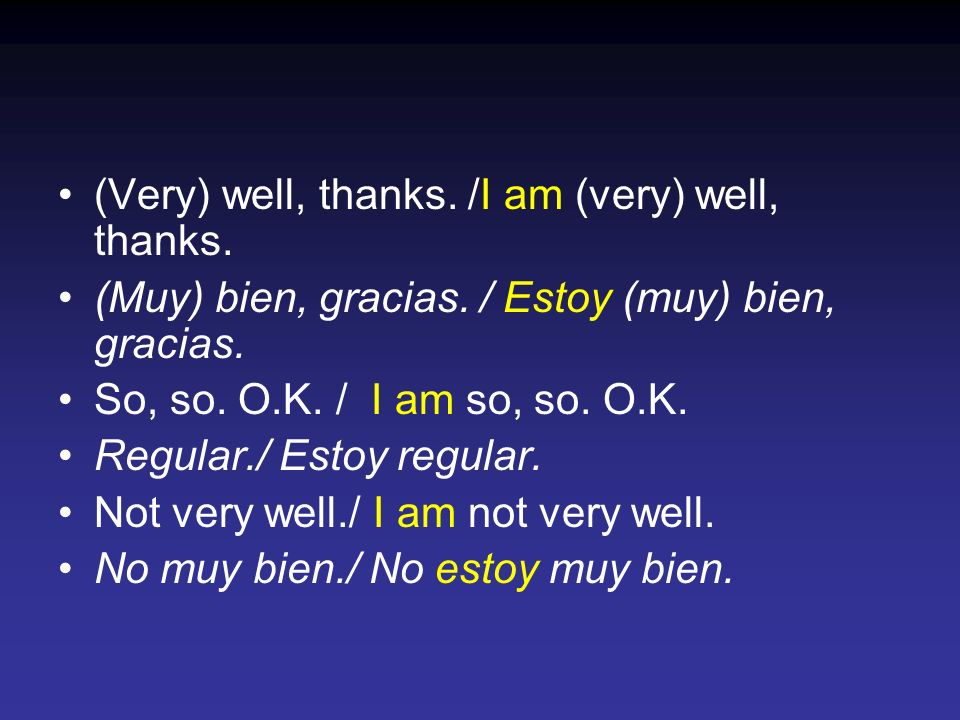 (Very) well, thanks./I am (very) well, thanks. (Muy) bien, gracias.