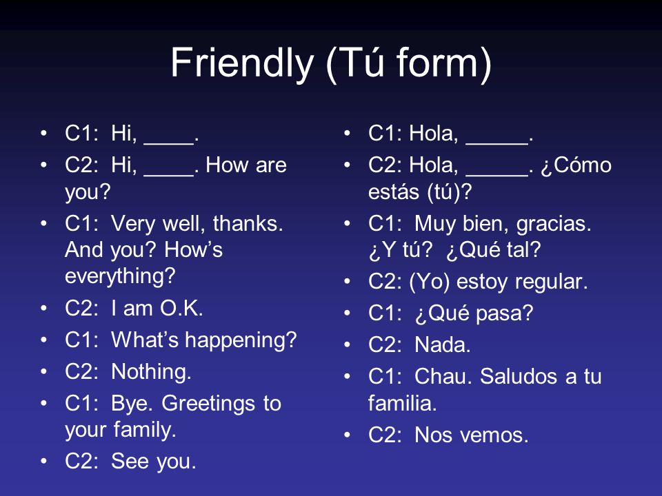 Friendly (Tú form) C1: Hi, ____.C2: Hi, ____. How are you.