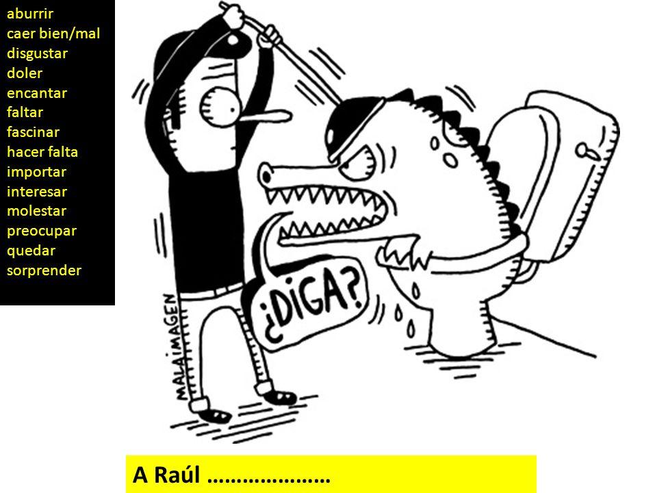 A Raúl ………………… aburrir caer bien/mal disgustar doler encantar faltar fascinar hacer falta importar interesar molestar preocupar quedar sorprender