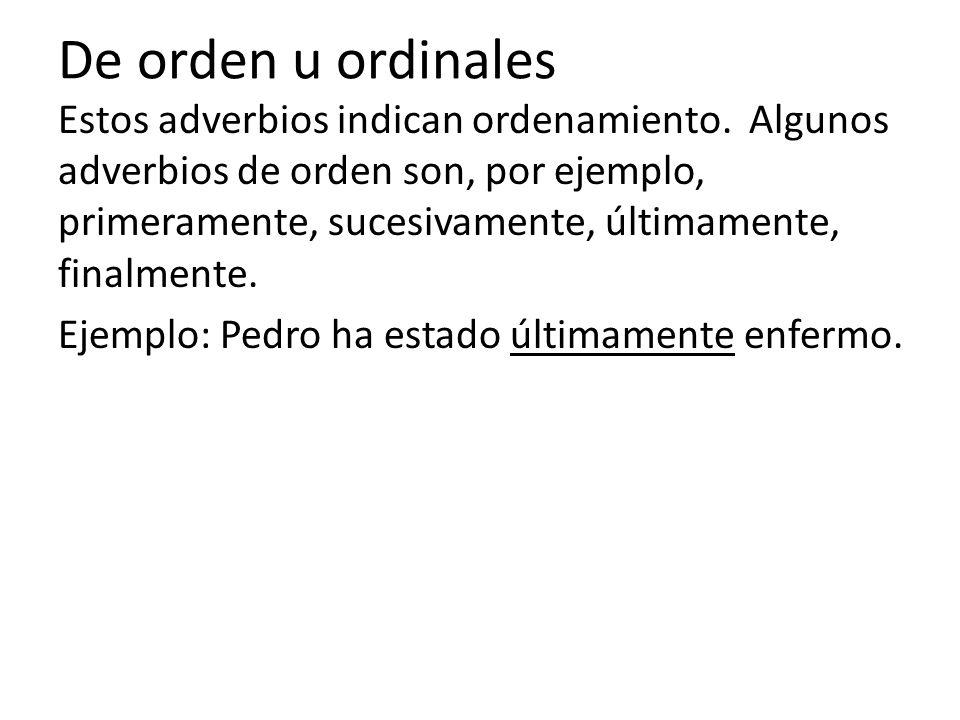 De orden u ordinales Estos adverbios indican ordenamiento. Algunos adverbios de orden son, por ejemplo, primeramente, sucesivamente, últimamente, fina
