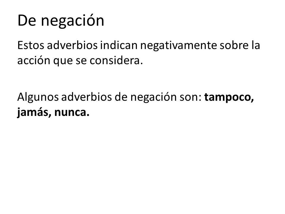 De negación Estos adverbios indican negativamente sobre la acción que se considera. Algunos adverbios de negación son: tampoco, jamás, nunca.