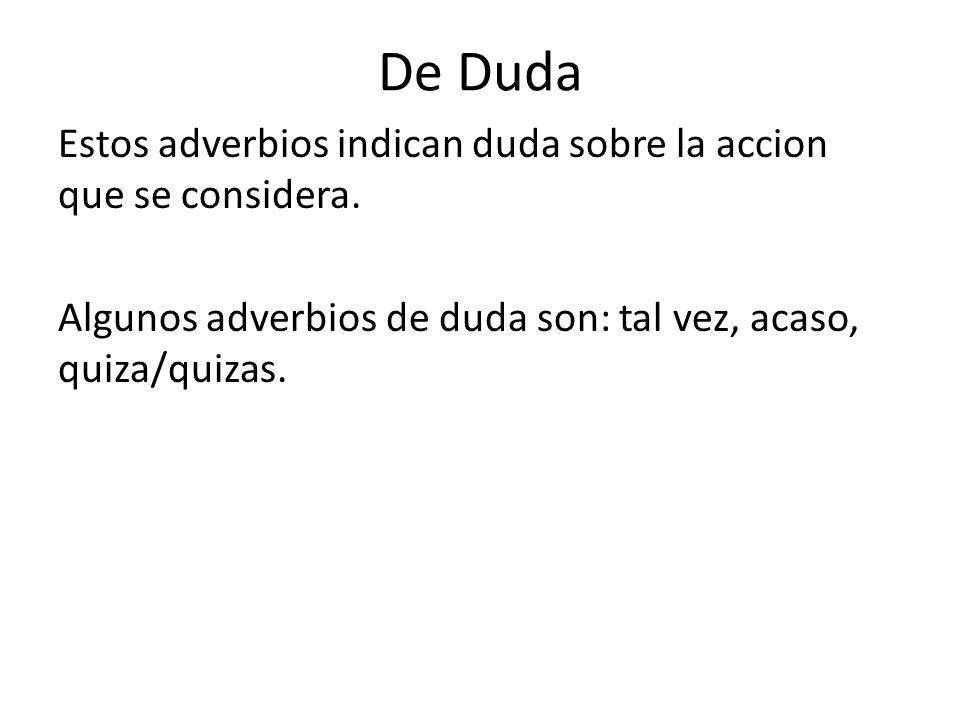 De Duda Estos adverbios indican duda sobre la accion que se considera. Algunos adverbios de duda son: tal vez, acaso, quiza/quizas.
