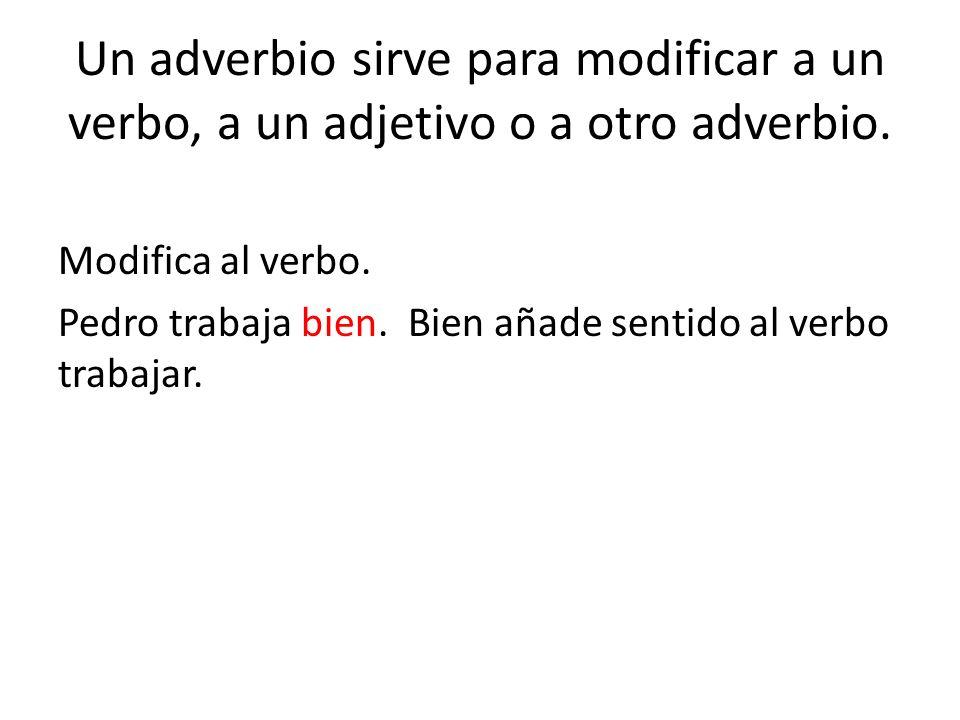 Un adverbio sirve para modificar a un verbo, a un adjetivo o a otro adverbio. Modifica al verbo. Pedro trabaja bien. Bien añade sentido al verbo traba