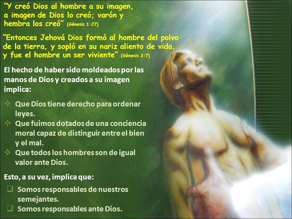 Y creó Dios al hombre a su imagen, a imagen de Dios lo creó; varón y hembra los creó (Génesis 1:27) Entonces Jehová Dios formó al hombre del polvo de la tierra, y sopló en su nariz aliento de vida, y fue el hombre un ser viviente (Génesis 2:7) El hecho de haber sido moldeados por las manos de Dios y creados a su imagen implica: Que Dios tiene derecho para ordenar leyes.