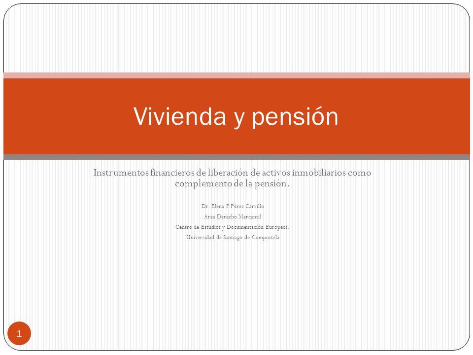 Instrumentos financieros de liberación de activos inmobiliarios como complemento de la pensión. Dr. Elena F Pérez Carrillo Área Derecho Mercantil Cent