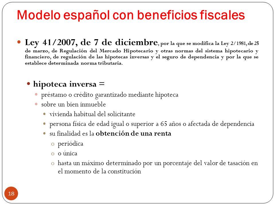 Modelo español con beneficios fiscales 18 Ley 41/2007, de 7 de diciembre, por la que se modifica la Ley 2/1981, de 25 de marzo, de Regulación del Mercado Hipotecario y otras normas del sistema hipotecario y financiero, de regulación de las hipotecas inversas y el seguro de dependencia y por la que se establece determinada norma tributaria.