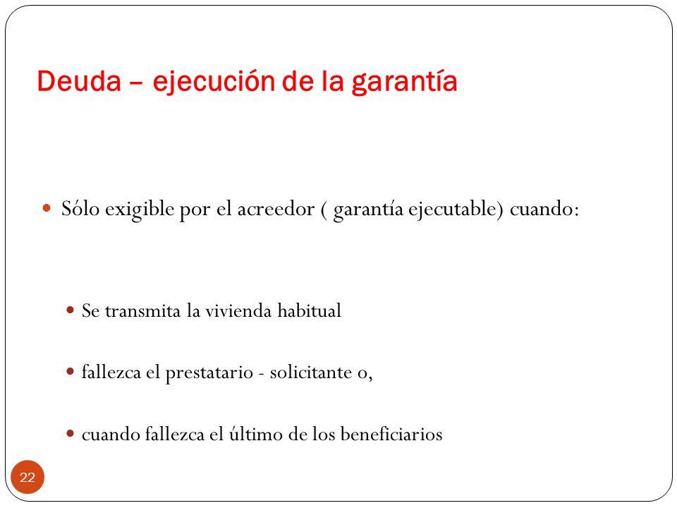 Deuda – ejecución de la garantía 22 Sólo exigible por el acreedor ( garantía ejecutable) cuando: Se transmita la vivienda habitual fallezca el prestat