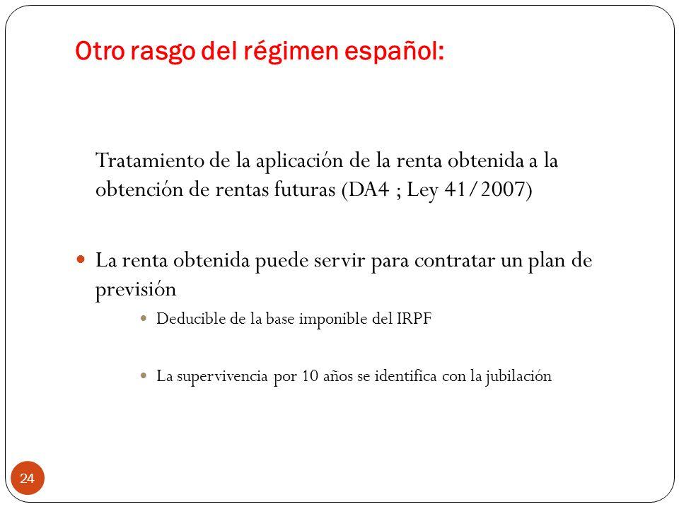 24 Tratamiento de la aplicación de la renta obtenida a la obtención de rentas futuras (DA4 ; Ley 41/2007) La renta obtenida puede servir para contratar un plan de previsión Deducible de la base imponible del IRPF La supervivencia por 10 años se identifica con la jubilación Otro rasgo del régimen español: