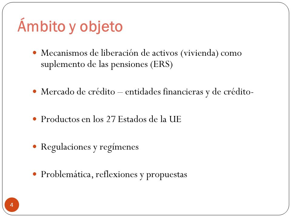 Ámbito y objeto 4 Mecanismos de liberación de activos (vivienda) como suplemento de las pensiones (ERS) Mercado de crédito – entidades financieras y d