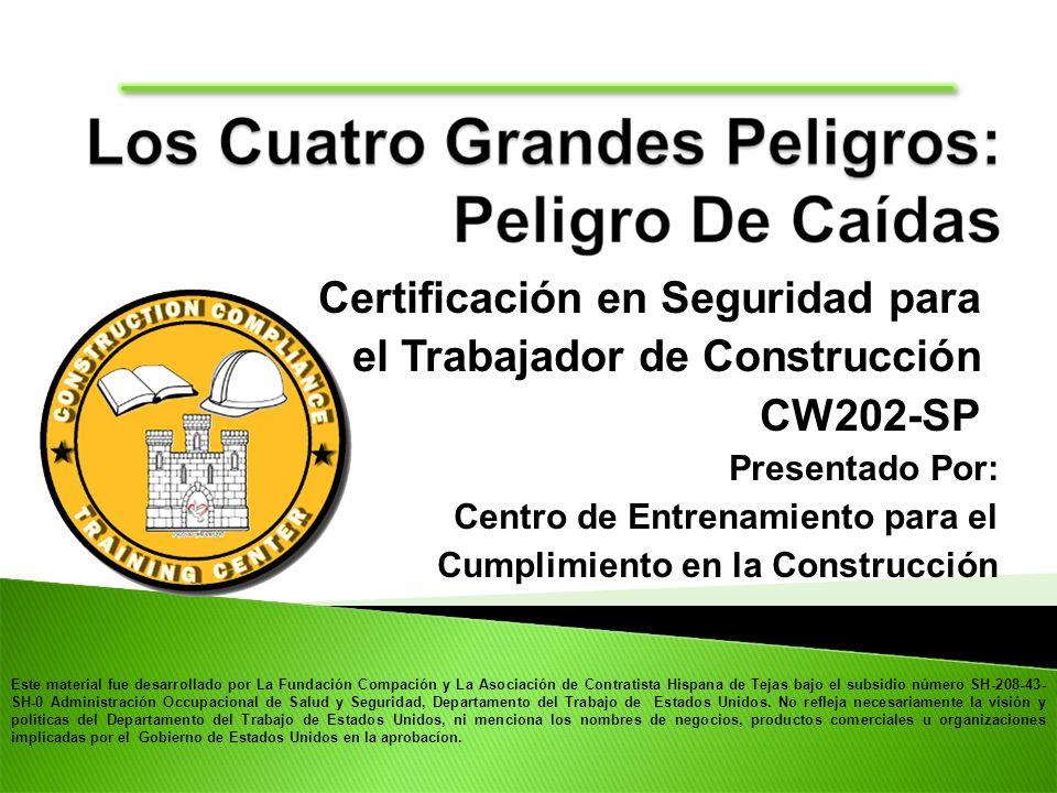 Certificación en Seguridad para el Trabajador de Construcción CW202-SP Presentado Por: Centro de Entrenamiento para el Cumplimiento en la Construcción Este material fue desarrollado por La Fundación Compación y La Asociación de Contratista Hispana de Tejas bajo el subsidio número SH-208-43- SH-0 Administración Occupacional de Salud y Seguridad, Departamento del Trabajo de Estados Unidos.