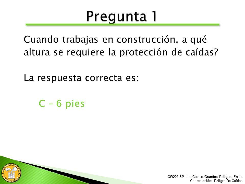 Cuando trabajas en construcción, a qué altura se requiere la protección de caídas? A.4 pies B.10 pies C.6 pies D.8 pies CW202-SP Los Cuatro Grandes Pe