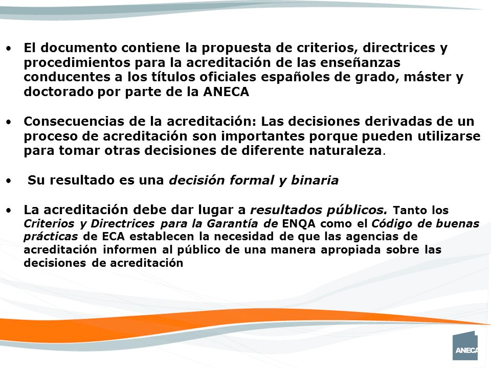 El documento contiene la propuesta de criterios, directrices y procedimientos para la acreditación de las enseñanzas conducentes a los títulos oficiales españoles de grado, máster y doctorado por parte de la ANECA Consecuencias de la acreditación: Las decisiones derivadas de un proceso de acreditación son importantes porque pueden utilizarse para tomar otras decisiones de diferente naturaleza.