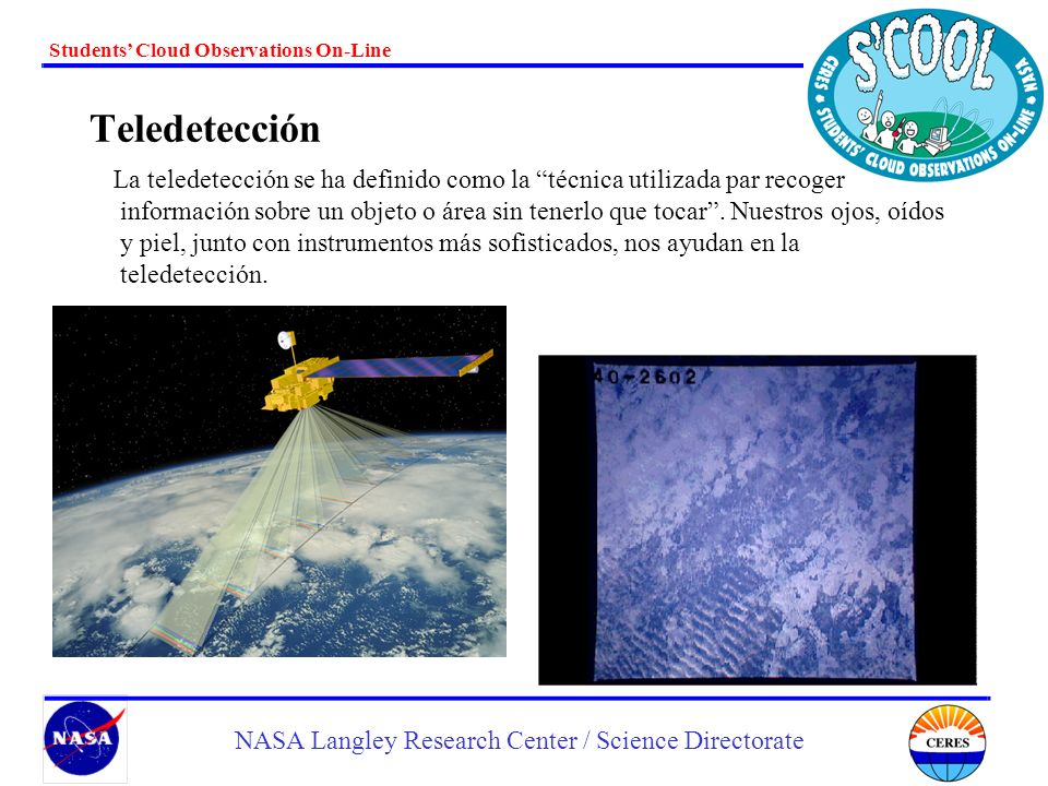 Students Cloud Observations On-Line NASA Langley Research Center / Science Directorate Teledetección La teledetección se ha definido como la técnica u