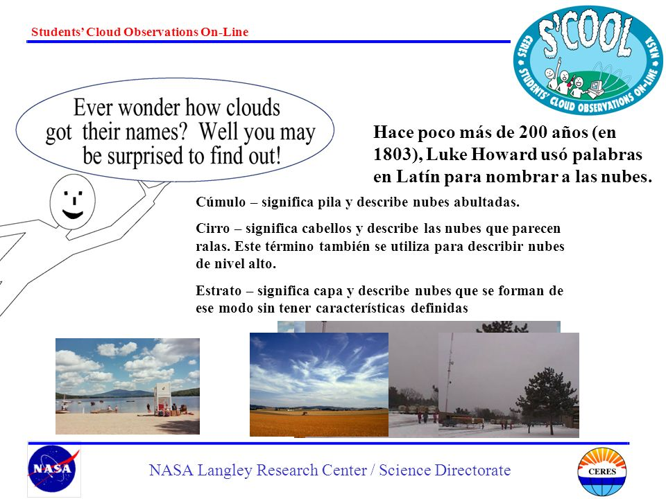 Students Cloud Observations On-Line NASA Langley Research Center / Science Directorate Hace poco más de 200 años (en 1803), Luke Howard usó palabras e