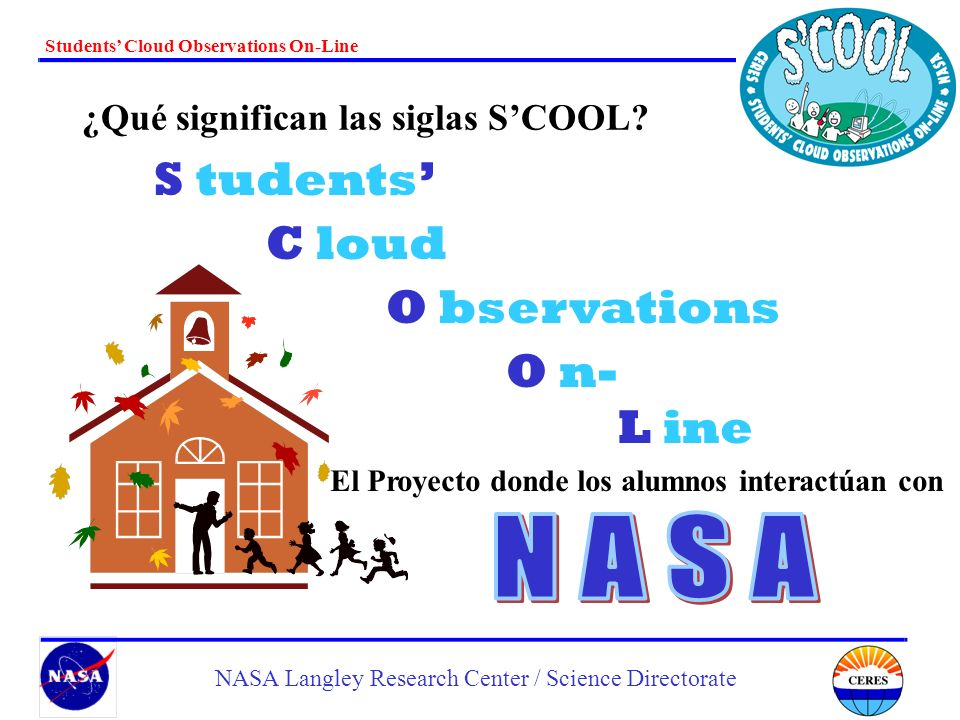 Students Cloud Observations On-Line NASA Langley Research Center / Science Directorate ¿Qué significan las siglas SCOOL? S tudents C loud O bservation