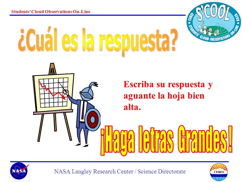 Students Cloud Observations On-Line NASA Langley Research Center / Science Directorate Escriba su respuesta y aguante la hoja bien alta.