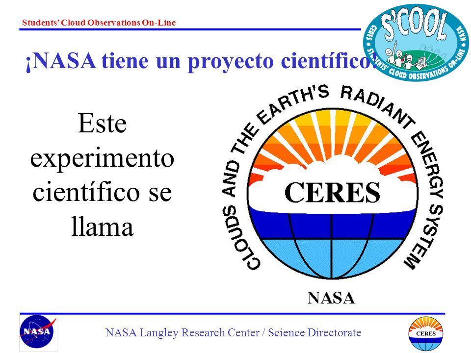 Students Cloud Observations On-Line NASA Langley Research Center / Science Directorate Cúmulo – abultado Cirro – ralo Estrato – a capas Nimbo – lluvia Alto – nivel medio Estelas de Vapor - rayas
