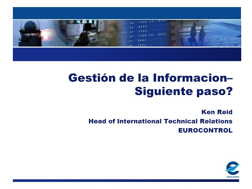 Gestión de la Informacion– Siguiente paso? Ken Reid Head of International Technical Relations EUROCONTROL