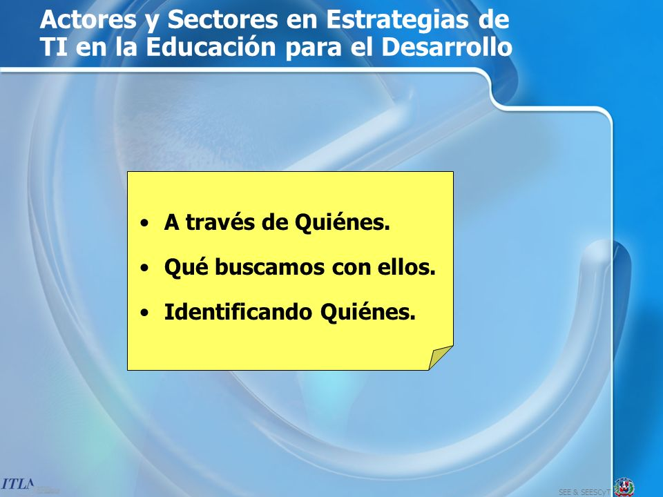 SEE & SEESCyT Actores y Sectores en Estrategias de TI en la Educación para el Desarrollo A través de Quiénes.