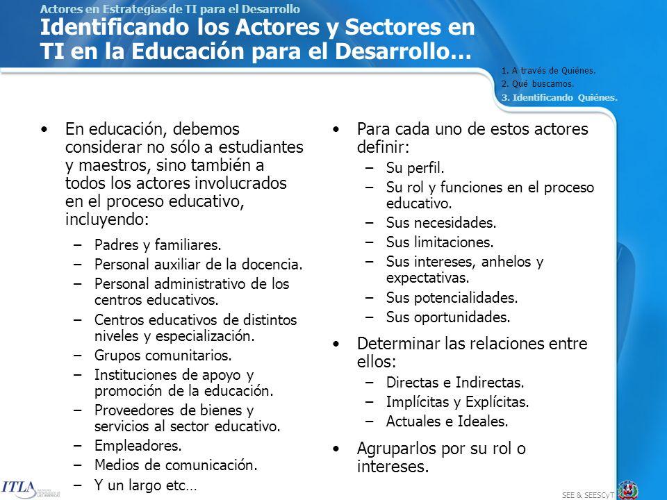 SEE & SEESCyT Actores en Estrategias de TI para el Desarrollo Identificando los Actores y Sectores en TI en la Educación para el Desarrollo… En educación, debemos considerar no sólo a estudiantes y maestros, sino también a todos los actores involucrados en el proceso educativo, incluyendo: –Padres y familiares.