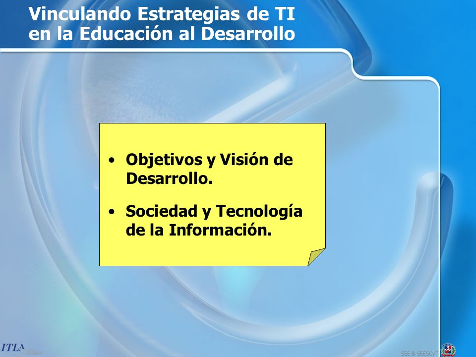 SEE & SEESCyT Vinculando Estrategias de TI al Desarrollo Objetivos y Visión de Desarrollo El objetivo último de cualquier estrategia de tecnología de la información en la educación debe ser mejorar el nivel de vida de las personas y desarrollar las habilidades de contribuir a esa mejoría.