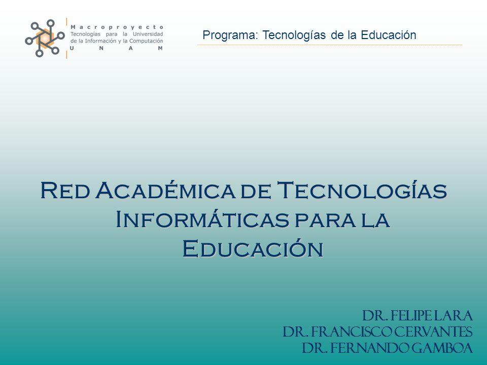 Programa: Tecnologías de la Educación Red Académica de Tecnologías Informáticas para la Educación Dr. Felipe Lara Dr. Francisco Cervantes Dr. Fernando