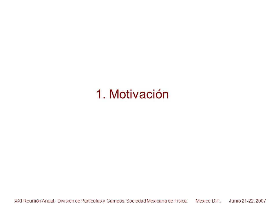 1. Motivación XXI Reunión Anual, División de Partículas y Campos, Sociedad Mexicana de Física México D.F., Junio 21-22, 2007