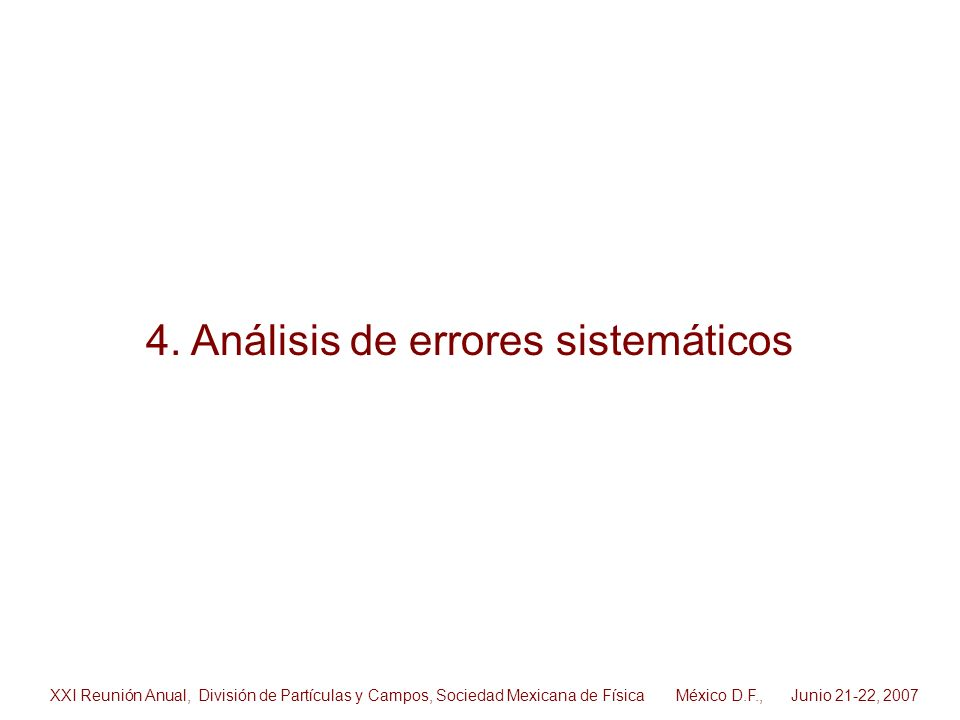 4. Análisis de errores sistemáticos XXI Reunión Anual, División de Partículas y Campos, Sociedad Mexicana de Física México D.F., Junio 21-22, 2007