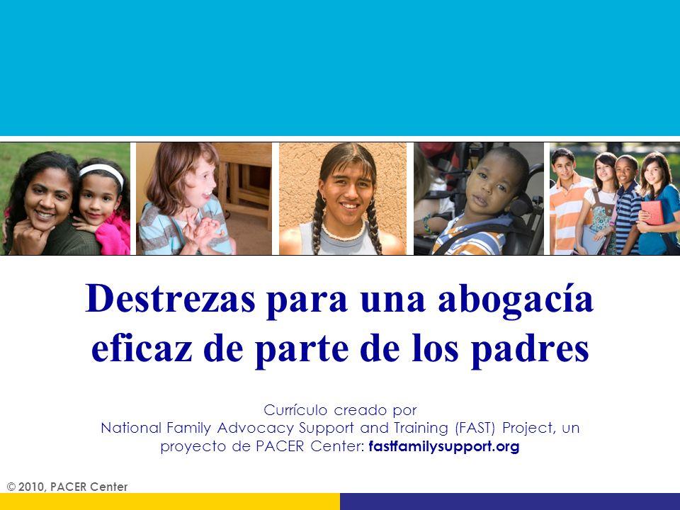Destrezas para una abogacía eficaz de parte de los padres © 2010, PACER Center Currículo creado por National Family Advocacy Support and Training (FAS