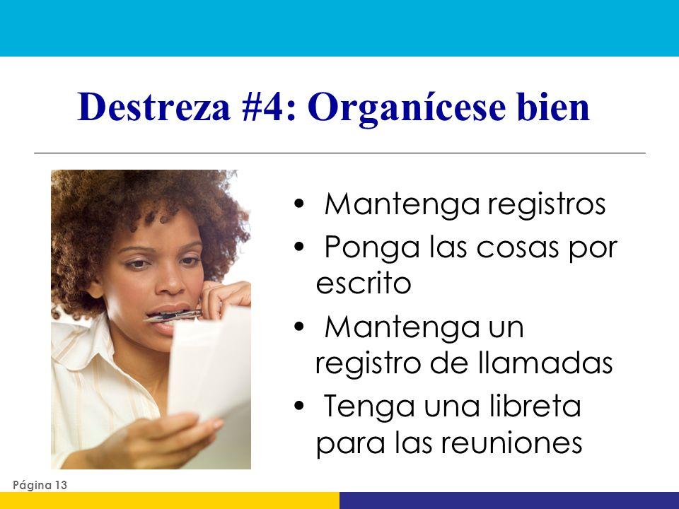Destreza #4: Organícese bien Mantenga registros Ponga las cosas por escrito Mantenga un registro de llamadas Tenga una libreta para las reuniones Pági