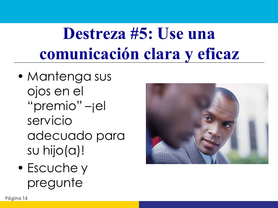 Destreza #5: Use una comunicación clara y eficaz Mantenga sus ojos en el premio –¡el servicio adecuado para su hijo(a)! Escuche y pregunte Página 14