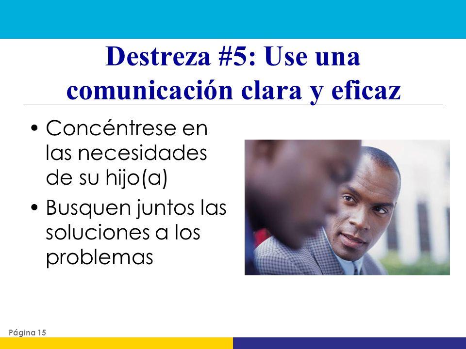 Destreza #5: Use una comunicación clara y eficaz Concéntrese en las necesidades de su hijo(a) Busquen juntos las soluciones a los problemas Página 15