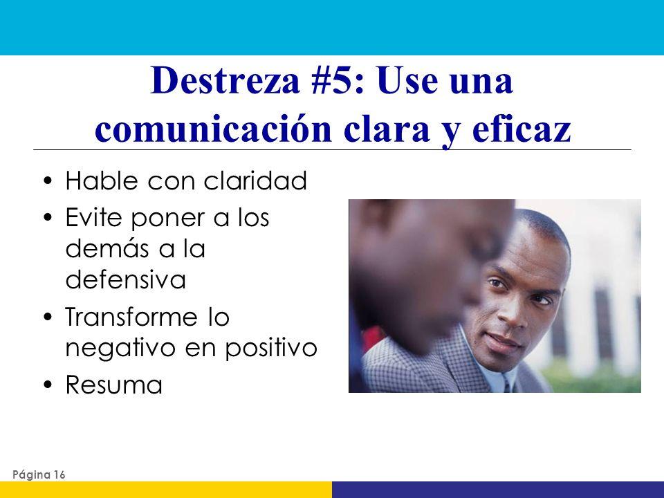 Destreza #5: Use una comunicación clara y eficaz Hable con claridad Evite poner a los demás a la defensiva Transforme lo negativo en positivo Resuma P