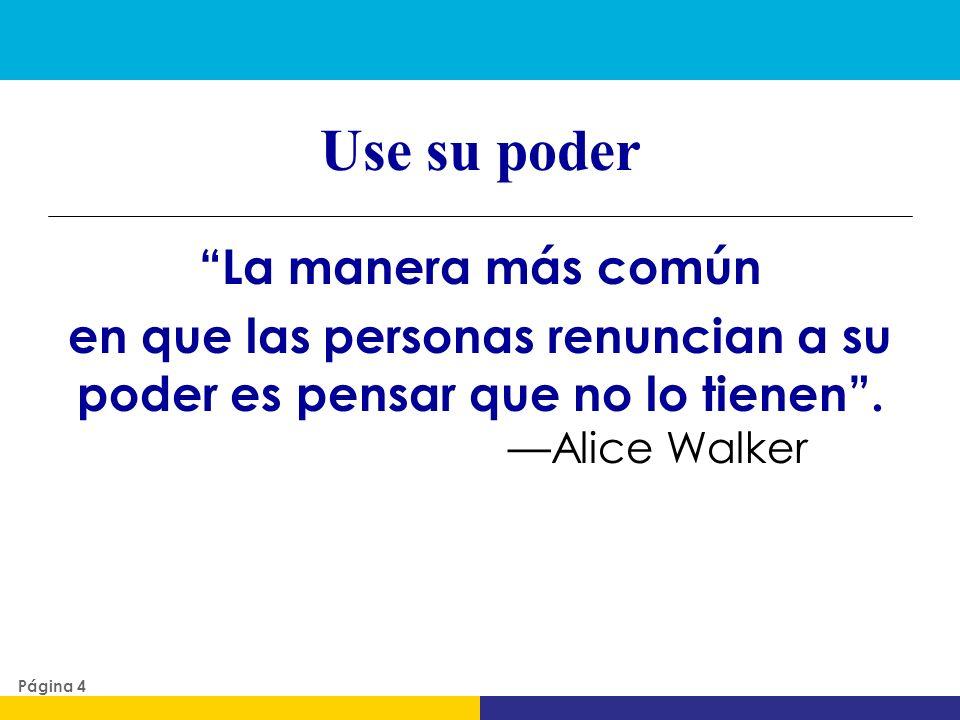 Use su poder La manera más común en que las personas renuncian a su poder es pensar que no lo tienen. Alice Walker Página 4