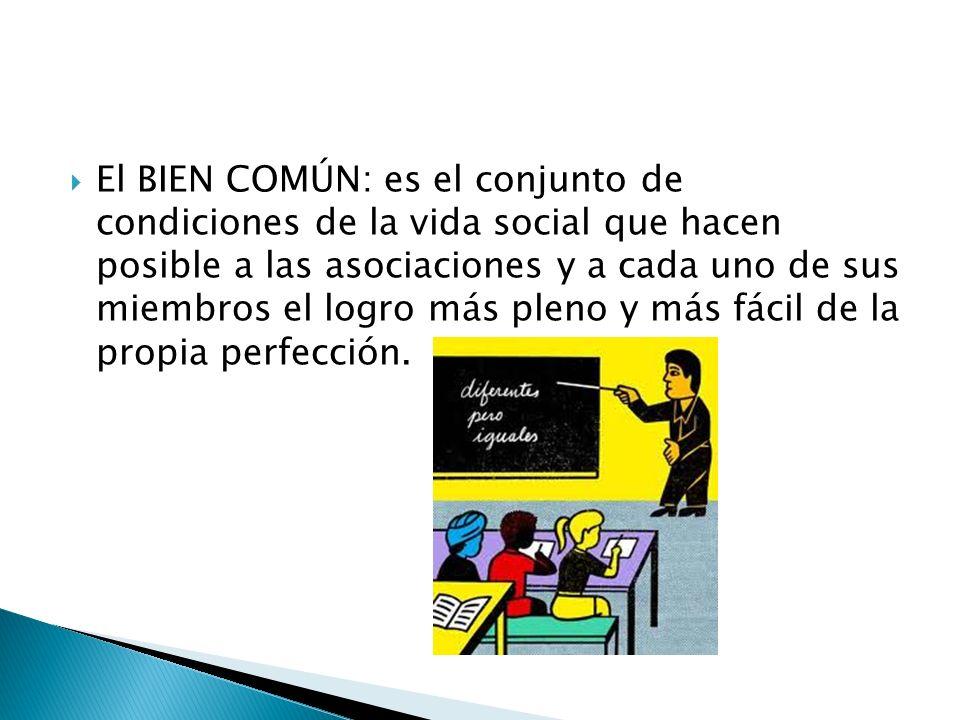 El BIEN COMÚN: es el conjunto de condiciones de la vida social que hacen posible a las asociaciones y a cada uno de sus miembros el logro más pleno y
