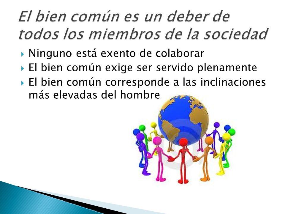 Ninguno está exento de colaborar El bien común exige ser servido plenamente El bien común corresponde a las inclinaciones más elevadas del hombre