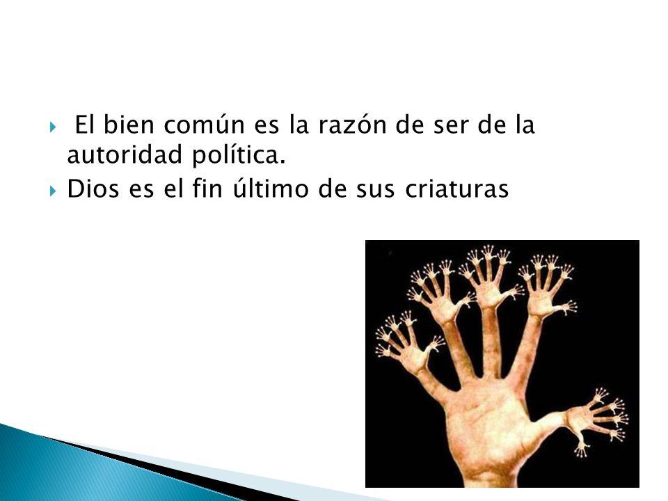 El bien común es la razón de ser de la autoridad política. Dios es el fin último de sus criaturas