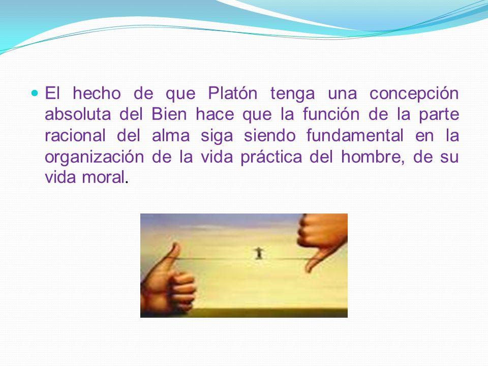 El hecho de que Platón tenga una concepción absoluta del Bien hace que la función de la parte racional del alma siga siendo fundamental en la organiza
