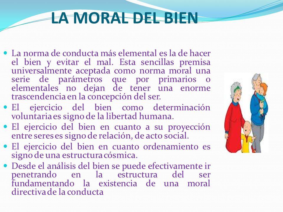 LA MORAL DEL BIEN La norma de conducta más elemental es la de hacer el bien y evitar el mal. Esta sencillas premisa universalmente aceptada como norma