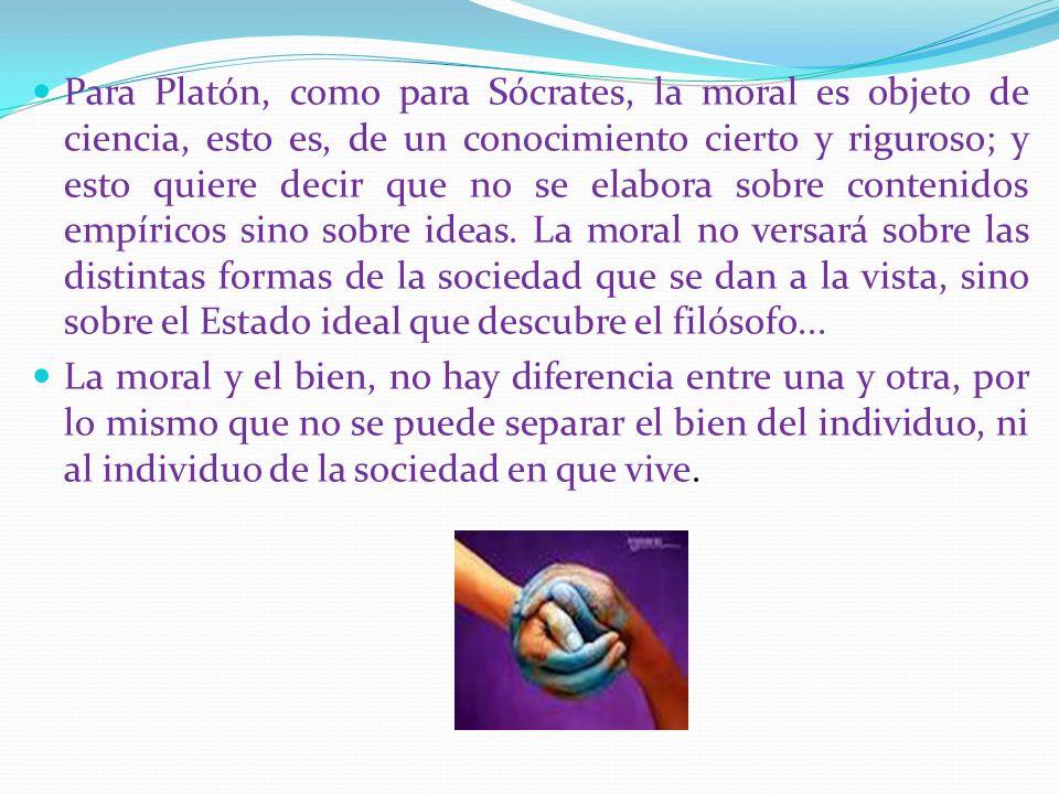 Para Platón, como para Sócrates, la moral es objeto de ciencia, esto es, de un conocimiento cierto y riguroso; y esto quiere decir que no se elabora s