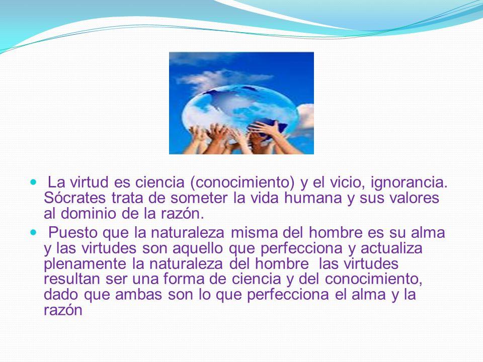 La virtud es ciencia (conocimiento) y el vicio, ignorancia. Sócrates trata de someter la vida humana y sus valores al dominio de la razón. Puesto que