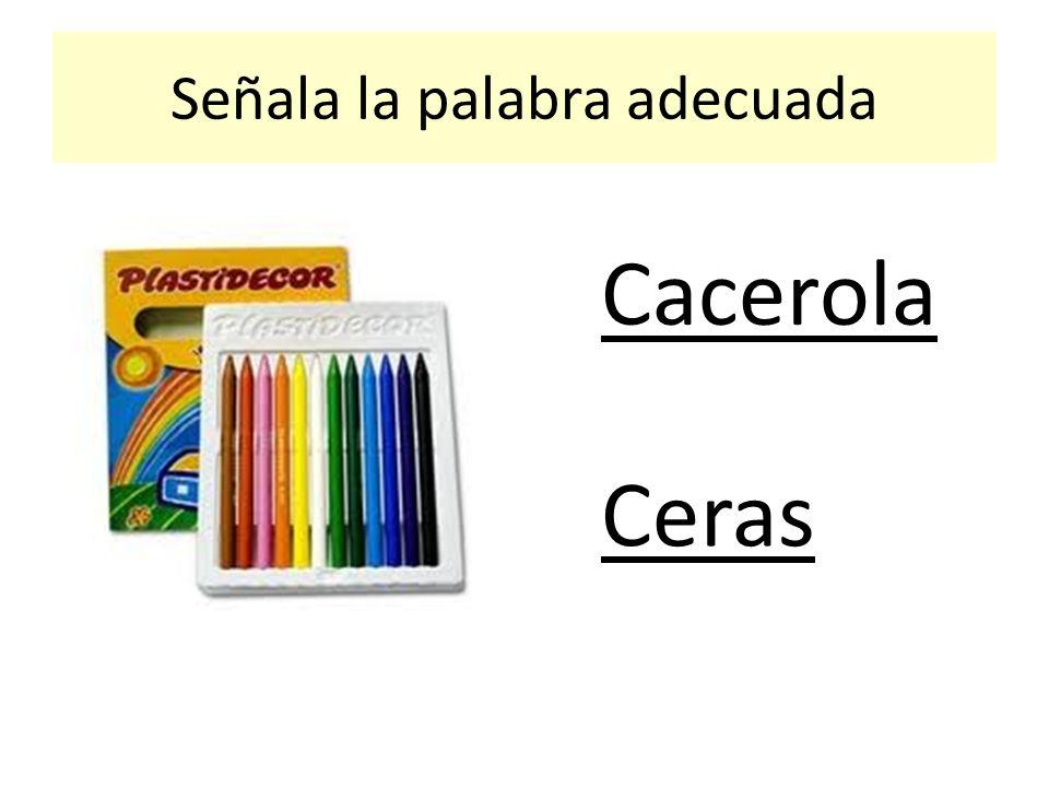 Señala la palabra adecuada Cacerola Ceras