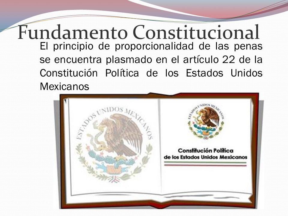 Fundamento Constitucional El principio de proporcionalidad de las penas se encuentra plasmado en el artículo 22 de la Constitución Política de los Est