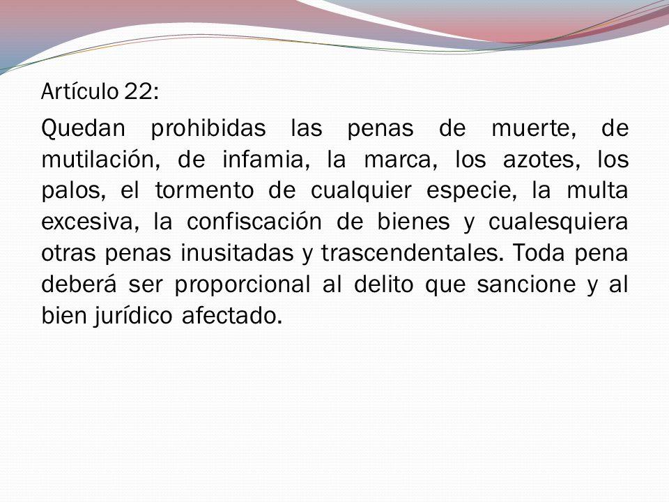 Artículo 22: Quedan prohibidas las penas de muerte, de mutilación, de infamia, la marca, los azotes, los palos, el tormento de cualquier especie, la m