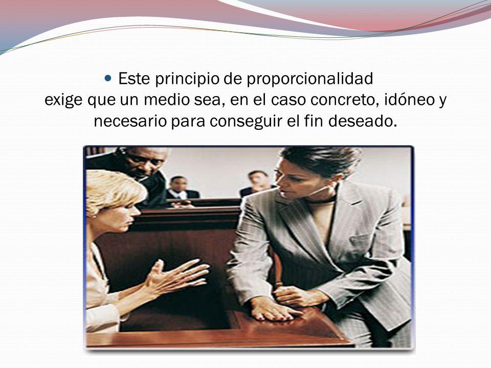 Este principio de proporcionalidad exige que un medio sea, en el caso concreto, idóneo y necesario para conseguir el fin deseado.
