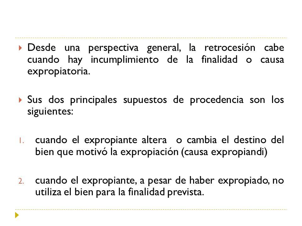Desde una perspectiva general, la retrocesión cabe cuando hay incumplimiento de la finalidad o causa expropiatoria.