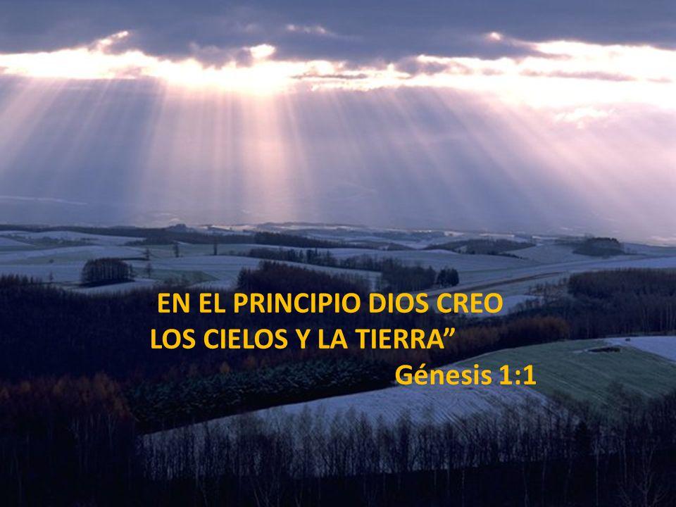 EN EL PRINCIPIO DIOS CREO LOS CIELOS Y LA TIERRA Génesis 1:1
